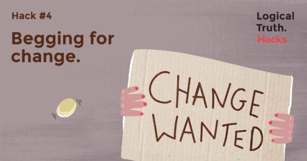 hack 4 begging for change - Logical Truth - Hack #4 Begging for change